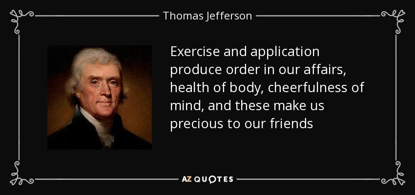 Exercise and application produce order in our affairs, health of body, cheerfulness of mind, and these make us precious to our friends - Thomas Jefferson