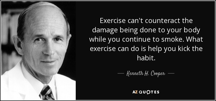 Exercise can't counteract the damage being done to your body while you continue to smoke. What exercise can do is help you kick the habit. - Kenneth H. Cooper