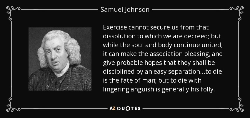 Exercise cannot secure us from that dissolution to which we are decreed; but while the soul and body continue united, it can make the association pleasing, and give probable hopes that they shall be disciplined by an easy separation...to die is the fate of man; but to die with lingering anguish is generally his folly. - Samuel Johnson