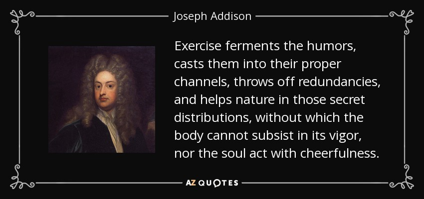 Exercise ferments the humors, casts them into their proper channels, throws off redundancies, and helps nature in those secret distributions, without which the body cannot subsist in its vigor, nor the soul act with cheerfulness. - Joseph Addison