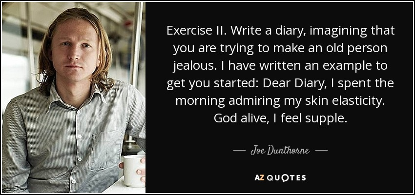 Exercise II. Write a diary, imagining that you are trying to make an old person jealous. I have written an example to get you started: Dear Diary, I spent the morning admiring my skin elasticity. God alive, I feel supple. - Joe Dunthorne