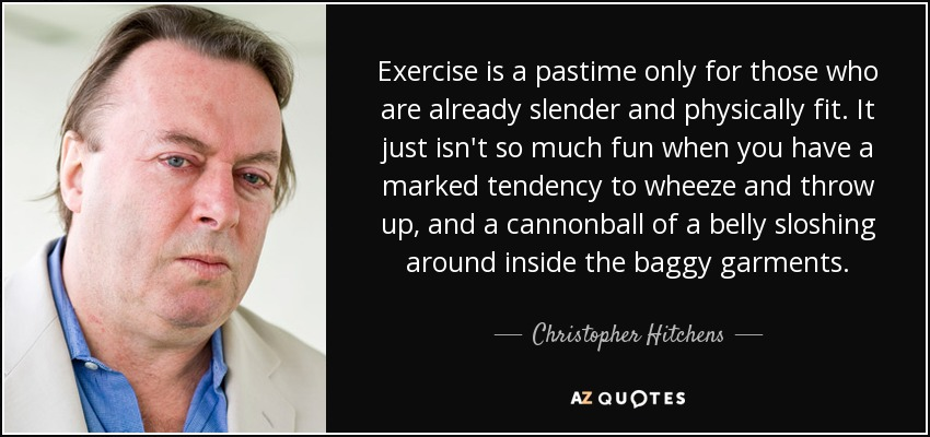 Exercise is a pastime only for those who are already slender and physically fit. It just isn't so much fun when you have a marked tendency to wheeze and throw up, and a cannonball of a belly sloshing around inside the baggy garments. - Christopher Hitchens