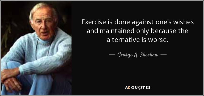 Exercise is done against one's wishes and maintained only because the alternative is worse. - George A. Sheehan