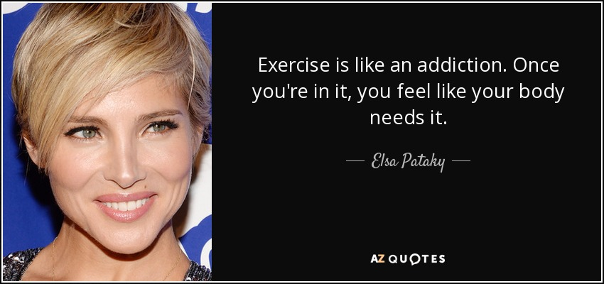 Exercise is like an addiction. Once you're in it, you feel like your body needs it. - Elsa Pataky