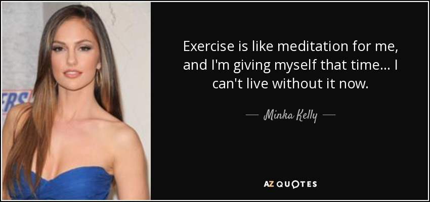 Exercise is like meditation for me, and I'm giving myself that time... I can't live without it now. - Minka Kelly