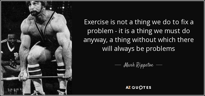 Exercise is not a thing we do to fix a problem - it is a thing we must do anyway, a thing without which there will always be problems - Mark Rippetoe