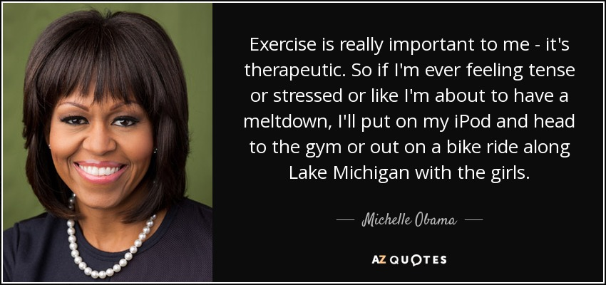 Exercise is really important to me - it's therapeutic. So if I'm ever feeling tense or stressed or like I'm about to have a meltdown, I'll put on my iPod and head to the gym or out on a bike ride along Lake Michigan with the girls. - Michelle Obama