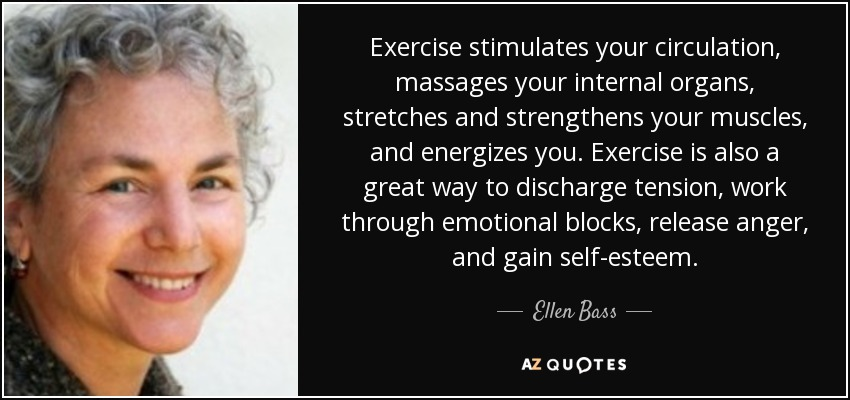 Exercise stimulates your circulation, massages your internal organs, stretches and strengthens your muscles, and energizes you. Exercise is also a great way to discharge tension, work through emotional blocks, release anger, and gain self-esteem. - Ellen Bass