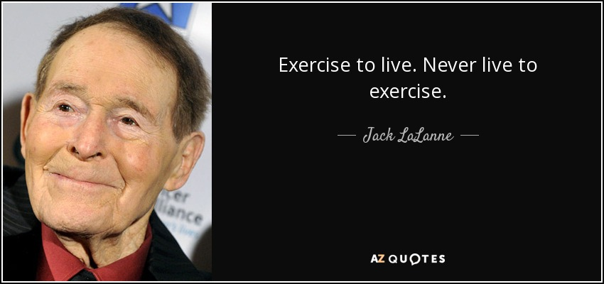 Exercise to live. Never live to exercise. - Jack LaLanne