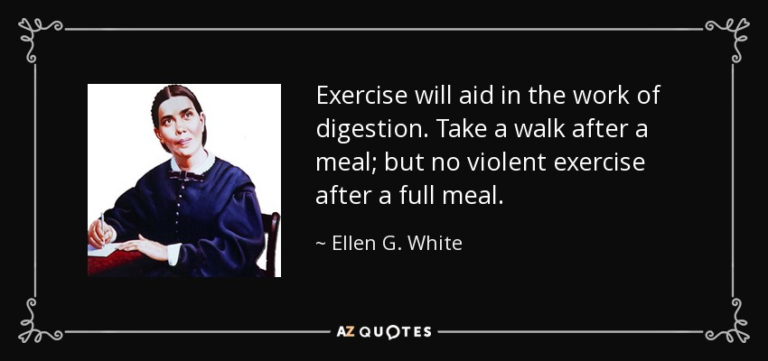 Exercise will aid in the work of digestion. Take a walk after a meal; but no violent exercise after a full meal. - Ellen G. White