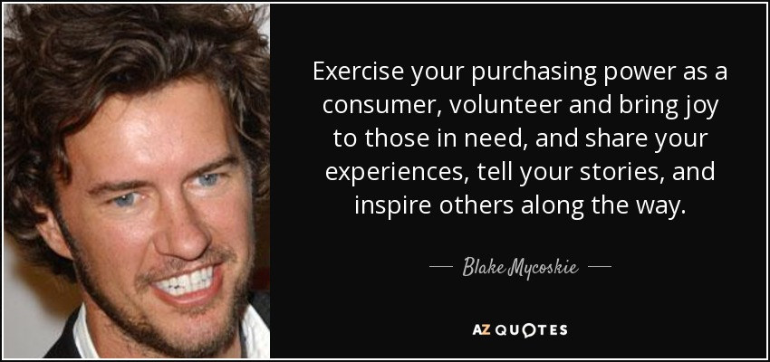 Exercise your purchasing power as a consumer, volunteer and bring joy to those in need, and share your experiences, tell your stories, and inspire others along the way. - Blake Mycoskie