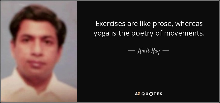 Exercises are like prose, whereas yoga is the poetry of movements. - Amit Ray