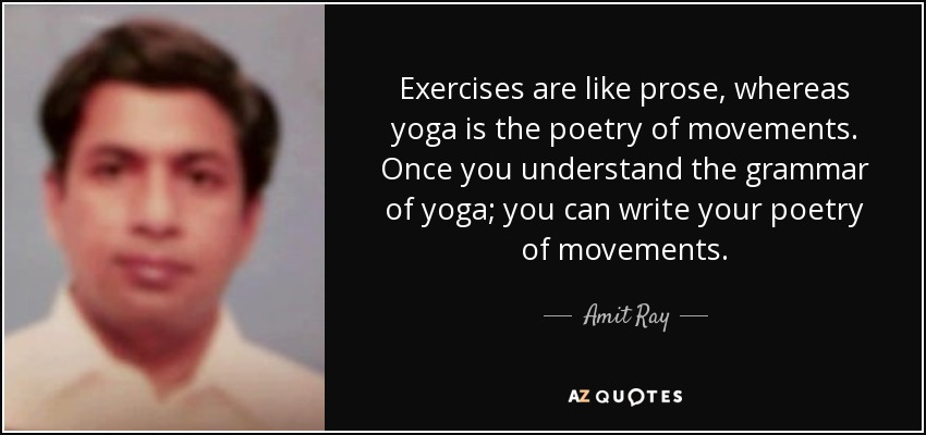Exercises are like prose, whereas yoga is the poetry of movements. Once you understand the grammar of yoga; you can write your poetry of movements. - Amit Ray