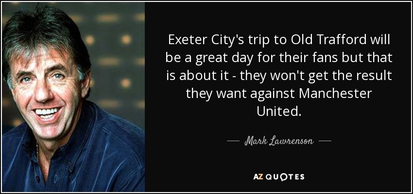 Exeter City's trip to Old Trafford will be a great day for their fans but that is about it - they won't get the result they want against Manchester United. - Mark Lawrenson