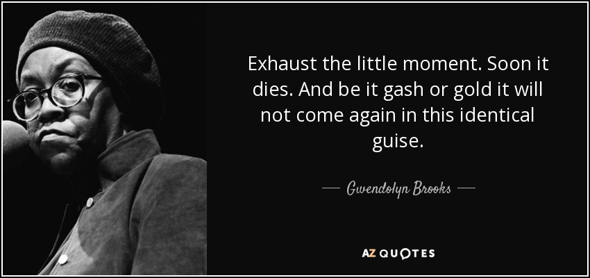 Exhaust the little moment. Soon it dies. And be it gash or gold it will not come again in this identical guise. - Gwendolyn Brooks