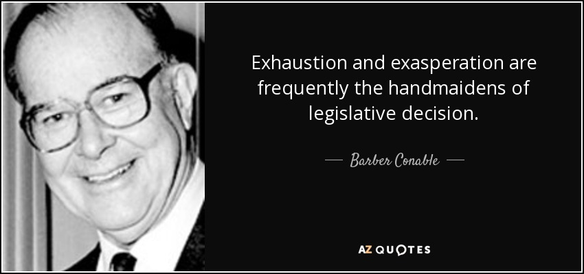 Exhaustion and exasperation are frequently the handmaidens of legislative decision. - Barber Conable
