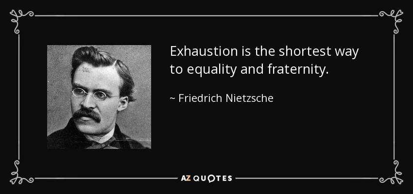 Exhaustion is the shortest way to equality and fraternity. - Friedrich Nietzsche