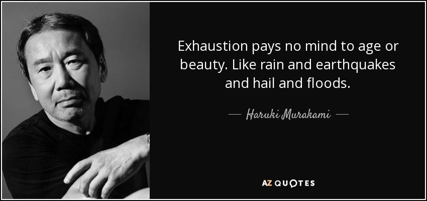 Exhaustion pays no mind to age or beauty. Like rain and earthquakes and hail and floods. - Haruki Murakami