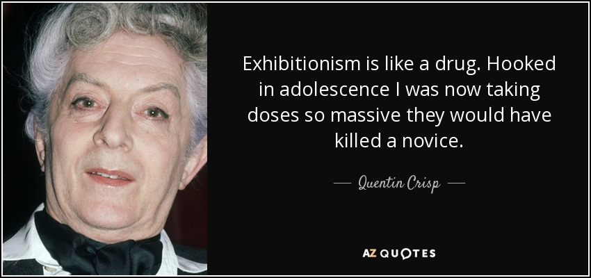 Exhibitionism is like a drug. Hooked in adolescence I was now taking doses so massive they would have killed a novice. - Quentin Crisp