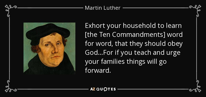 Exhort your household to learn [the Ten Commandments] word for word, that they should obey God…For if you teach and urge your families things will go forward. - Martin Luther