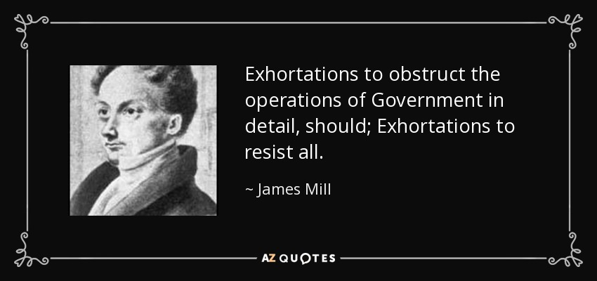 Exhortations to obstruct the operations of Government in detail, should; Exhortations to resist all. - James Mill