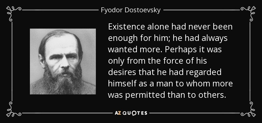 Existence alone had never been enough for him; he had always wanted more. Perhaps it was only from the force of his desires that he had regarded himself as a man to whom more was permitted than to others. - Fyodor Dostoevsky
