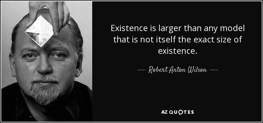 Existence is larger than any model that is not itself the exact size of existence.... - Robert Anton Wilson