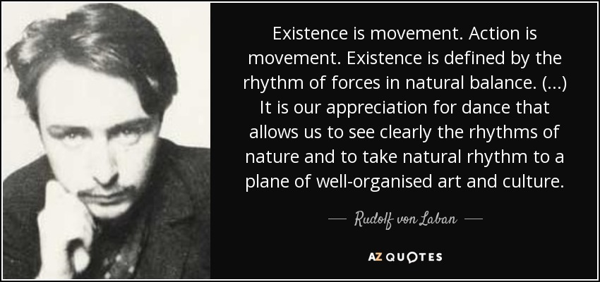 Existence is movement. Action is movement. Existence is defined by the rhythm of forces in natural balance. (...) It is our appreciation for dance that allows us to see clearly the rhythms of nature and to take natural rhythm to a plane of well-organised art and culture. - Rudolf von Laban
