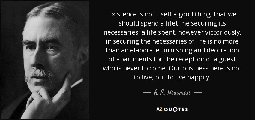 Existence is not itself a good thing, that we should spend a lifetime securing its necessaries: a life spent, however victoriously, in securing the necessaries of life is no more than an elaborate furnishing and decoration of apartments for the reception of a guest who is never to come. Our business here is not to live, but to live happily. - A. E. Housman
