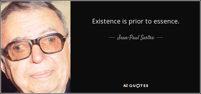Existence is prior to essence. - Jean-Paul Sartre