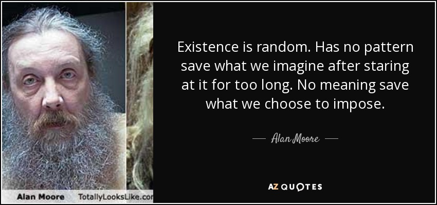 Existence is random. Has no pattern save what we imagine after staring at it for too long. No meaning save what we choose to impose. - Alan Moore