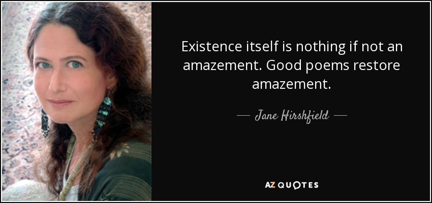 Existence itself is nothing if not an amazement. Good poems restore amazement. - Jane Hirshfield
