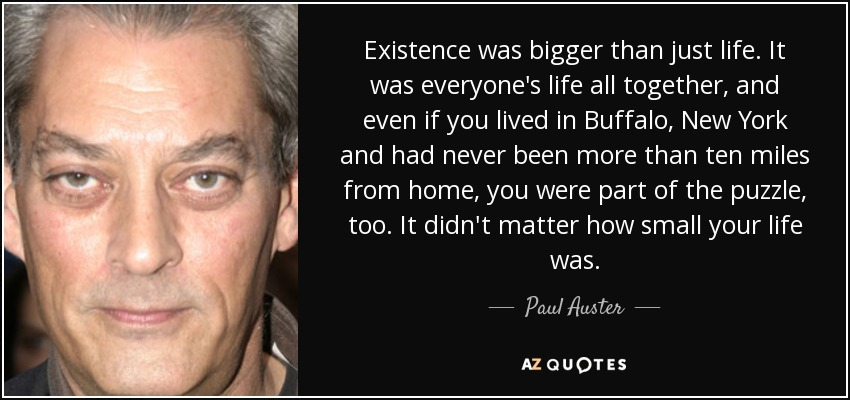 Existence was bigger than just life. It was everyone's life all together, and even if you lived in Buffalo, New York and had never been more than ten miles from home, you were part of the puzzle, too. It didn't matter how small your life was. - Paul Auster