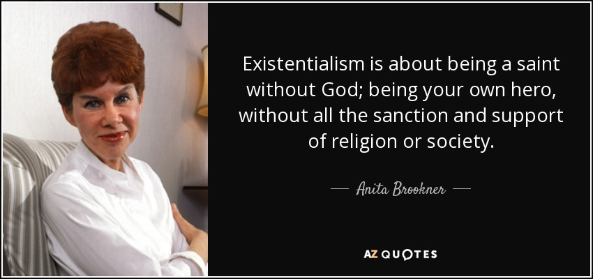 Existentialism is about being a saint without God; being your own hero, without all the sanction and support of religion or society. - Anita Brookner