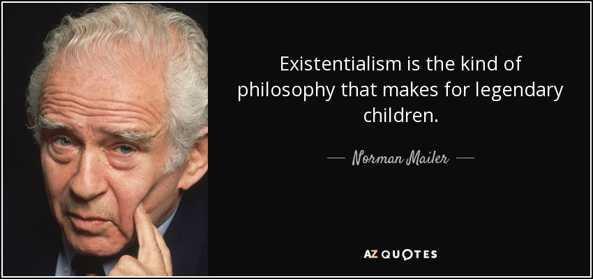 Existentialism is the kind of philosophy that makes for legendary children. - Norman Mailer