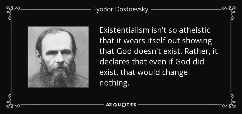Existentialism isn't so atheistic that it wears itself out showing that God doesn't exist. Rather, it declares that even if God did exist, that would change nothing. - Fyodor Dostoevsky