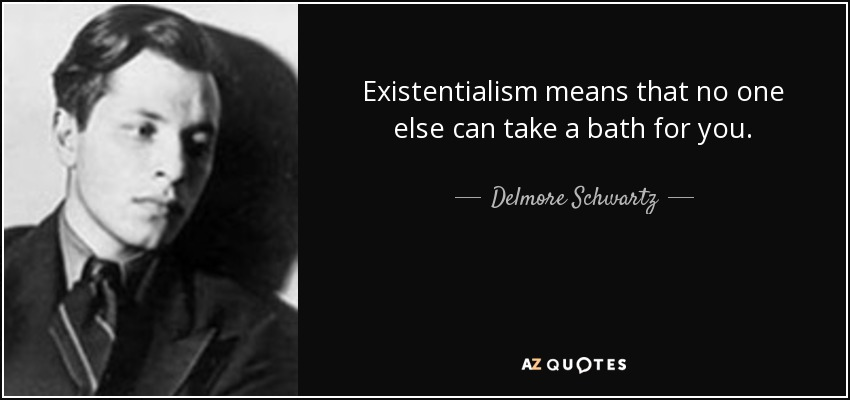 Existentialism means that no one else can take a bath for you. - Delmore Schwartz