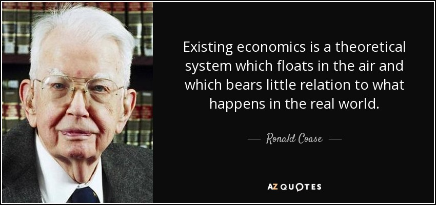 Existing economics is a theoretical system which floats in the air and which bears little relation to what happens in the real world. - Ronald Coase