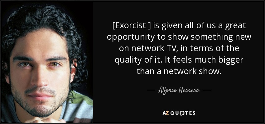 [Exorcist ] is given all of us a great opportunity to show something new on network TV, in terms of the quality of it. It feels much bigger than a network show. - Alfonso Herrera