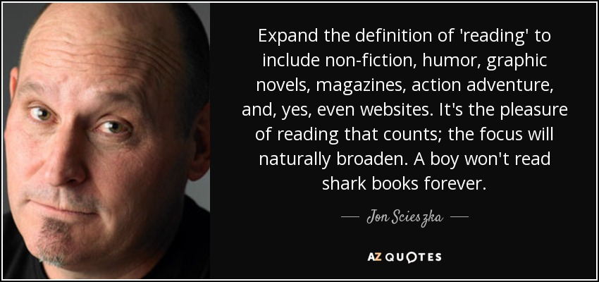 Expand the definition of 'reading' to include non-fiction, humor, graphic novels, magazines, action adventure, and, yes, even websites. It's the pleasure of reading that counts; the focus will naturally broaden. A boy won't read shark books forever. - Jon Scieszka