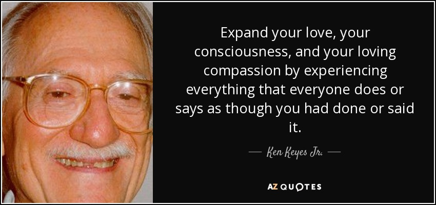 Expand your love, your consciousness, and your loving compassion by experiencing everything that everyone does or says as though you had done or said it. - Ken Keyes Jr.