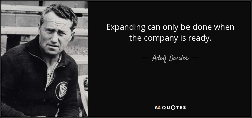 Expanding can only be done when the company is ready. - Adolf Dassler