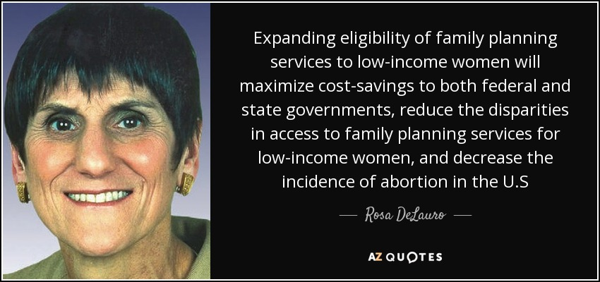 Expanding eligibility of family planning services to low-income women will maximize cost-savings to both federal and state governments, reduce the disparities in access to family planning services for low-income women, and decrease the incidence of abortion in the U.S - Rosa DeLauro