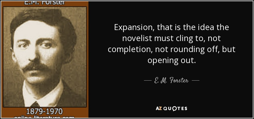 Expansion, that is the idea the novelist must cling to, not completion, not rounding off, but opening out. - E. M. Forster