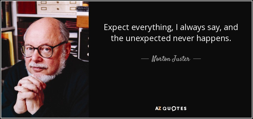 Expect everything, I always say, and the unexpected never happens. - Norton Juster