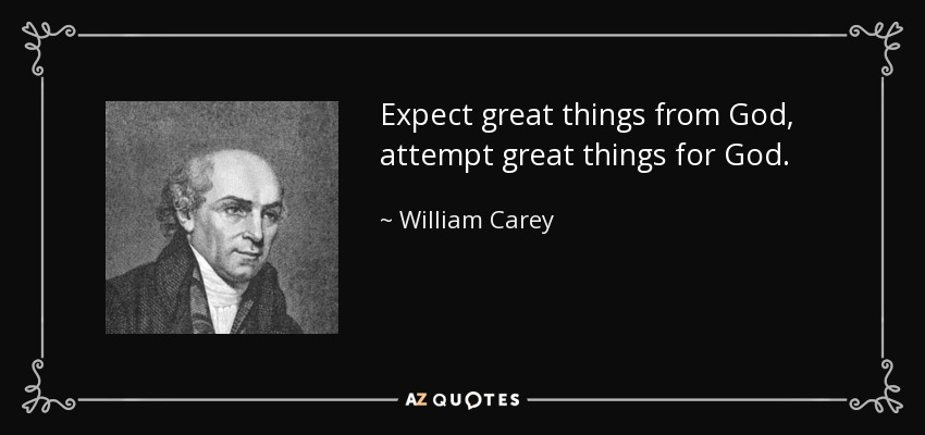 Expect great things from God, attempt great things for God. - William Carey
