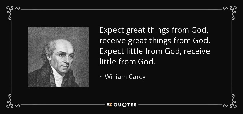 Expect great things from God, receive great things from God. Expect little from God, receive little from God. - William Carey