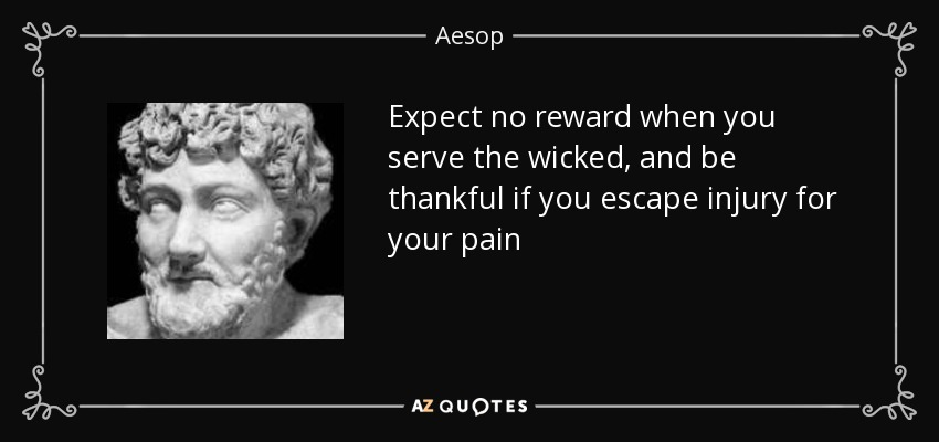 Expect no reward when you serve the wicked, and be thankful if you escape injury for your pain - Aesop