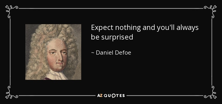 Expect nothing and you'll always be surprised - Daniel Defoe
