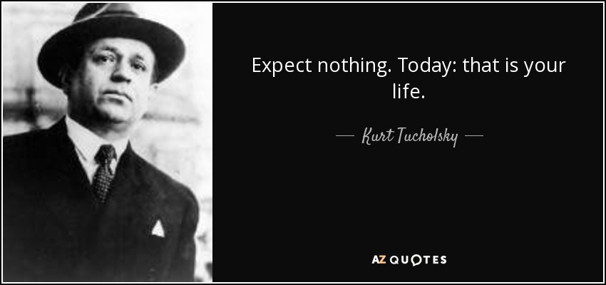 Expect Nothing. Today: That Is Your Life.   Kurt Tucholsky